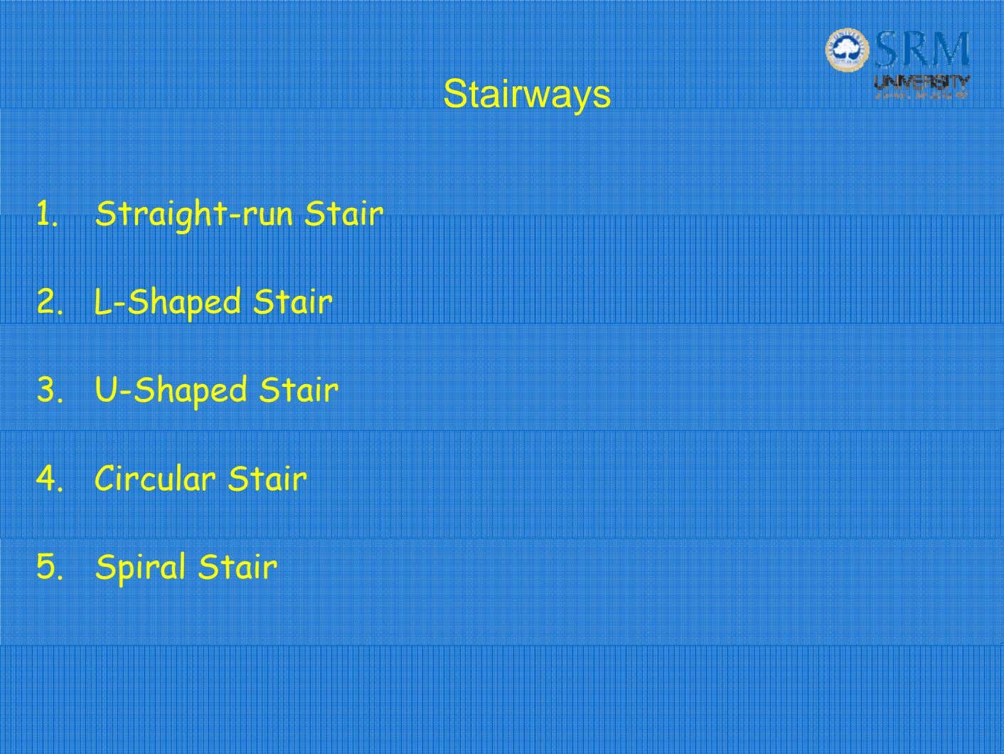 Stairways 1. Straight-run Stair 2. L-Shaped Stair 3. U-Shaped Stair 4. Circular Stair 5. Spiral