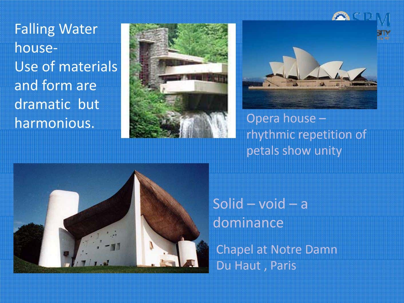 Falling Water house‐ Use of materials and form are dramatic but harmonious. Opera house –