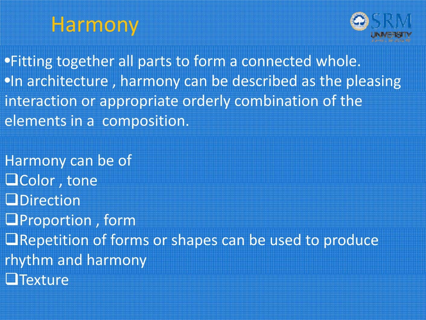 Harmony •Fitting together all parts to form a connected whole. •In architecture , harmony can