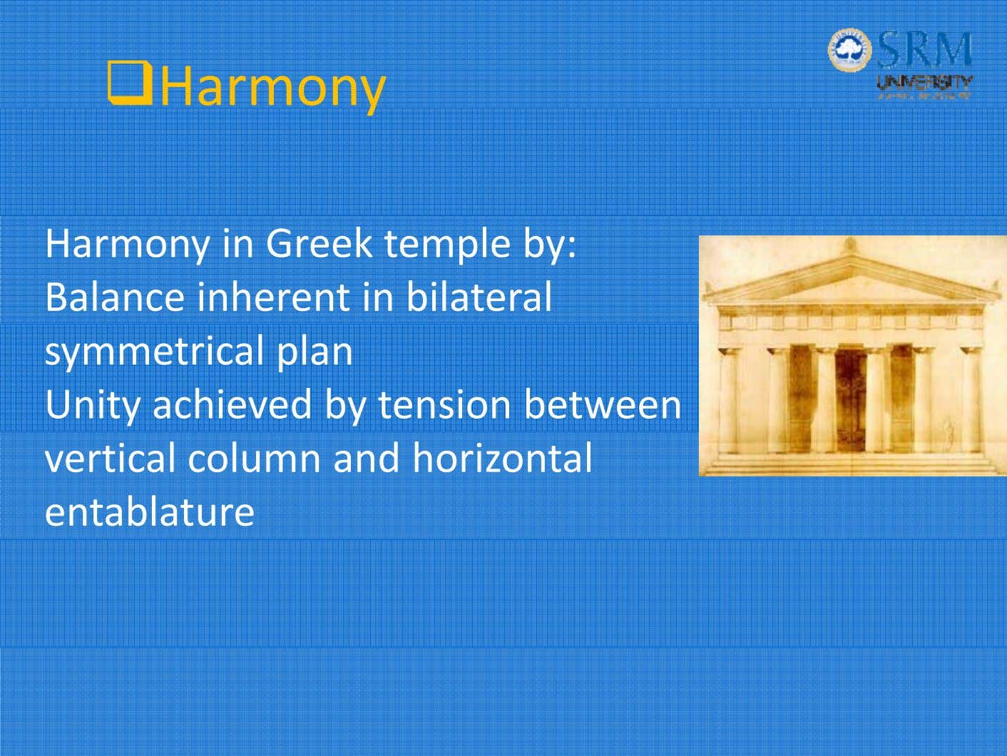 Harmony Harmony in Greek temple by: Balance inherent in bilateral symmetrical plan Unity achieved by