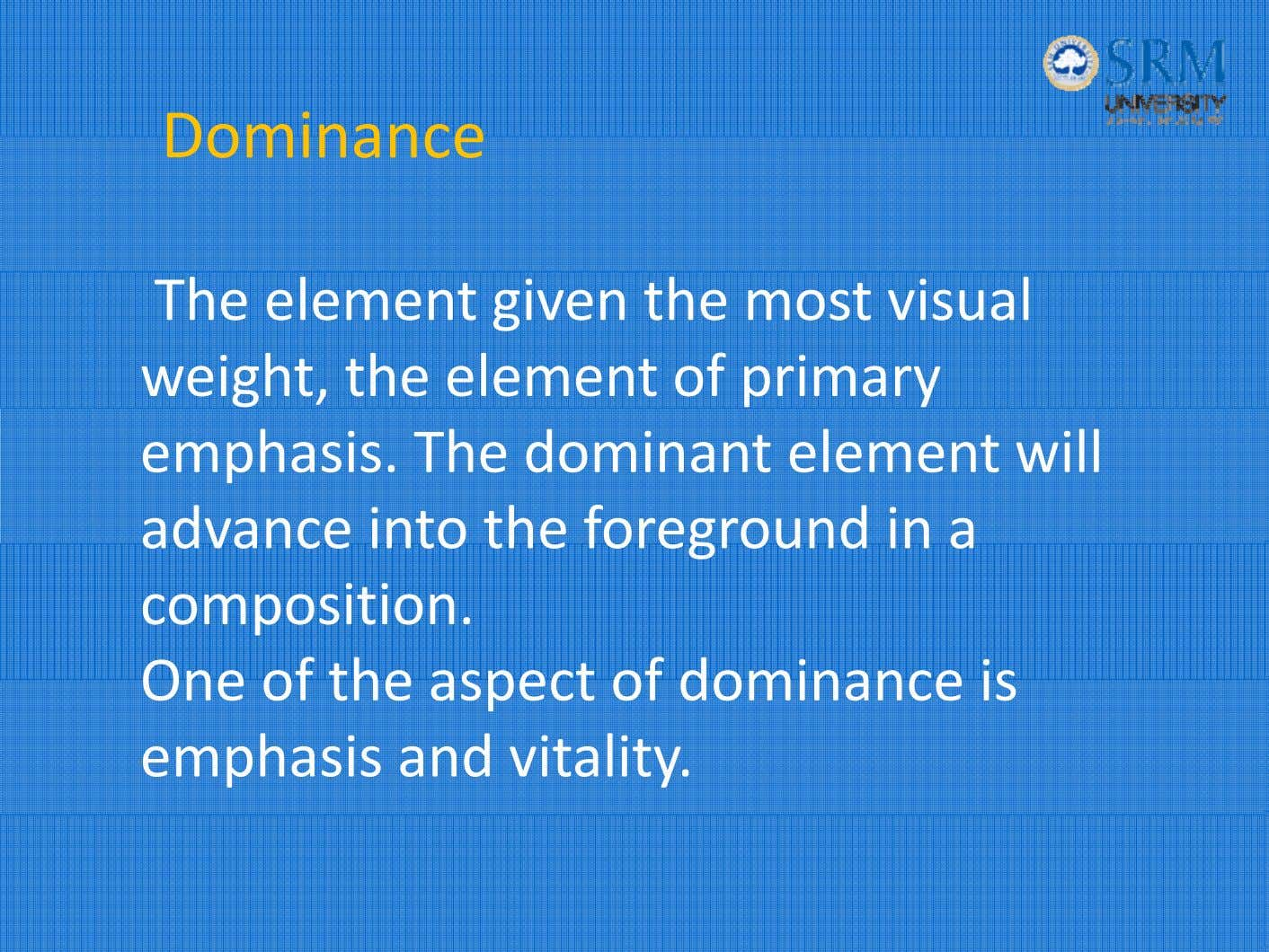 Dominance The element given the most visual weight, the element of primary emphasis. The dominant