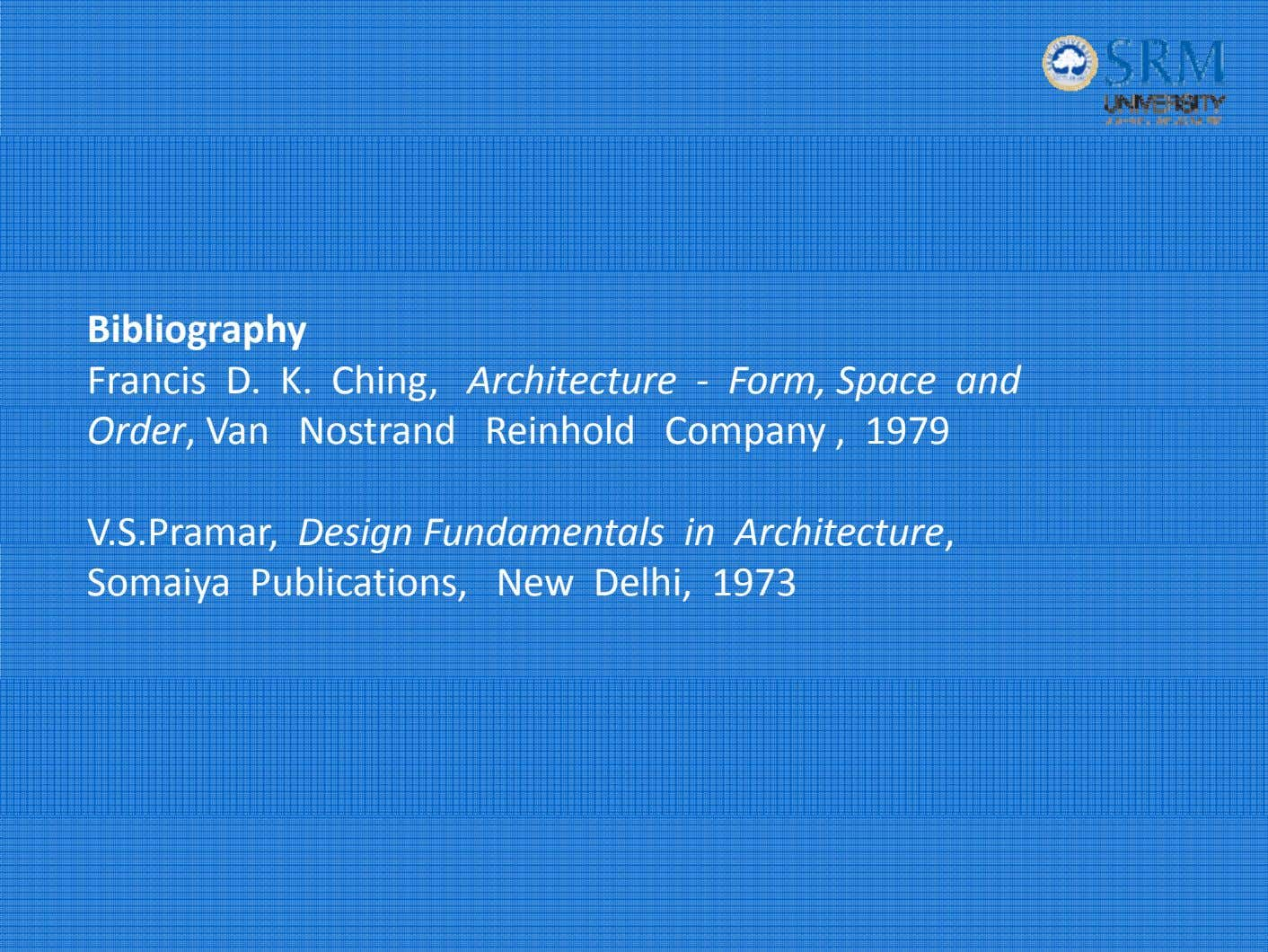 Bibliography Francis D. K. Ching, Architecture ‐ Form, Space and Order, Van Nostrand Reinhold Company