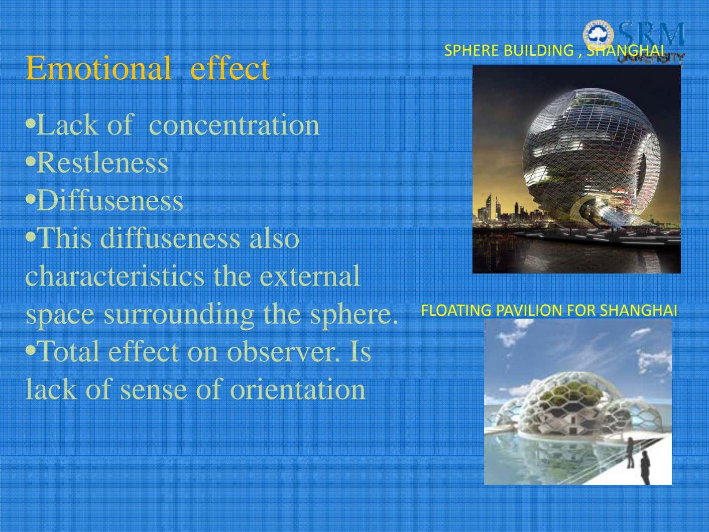 SPHERE BUILDING , SHANGHAI Emotional effect •Lack of concentration •Restleness •Diffuseness •This diffuseness