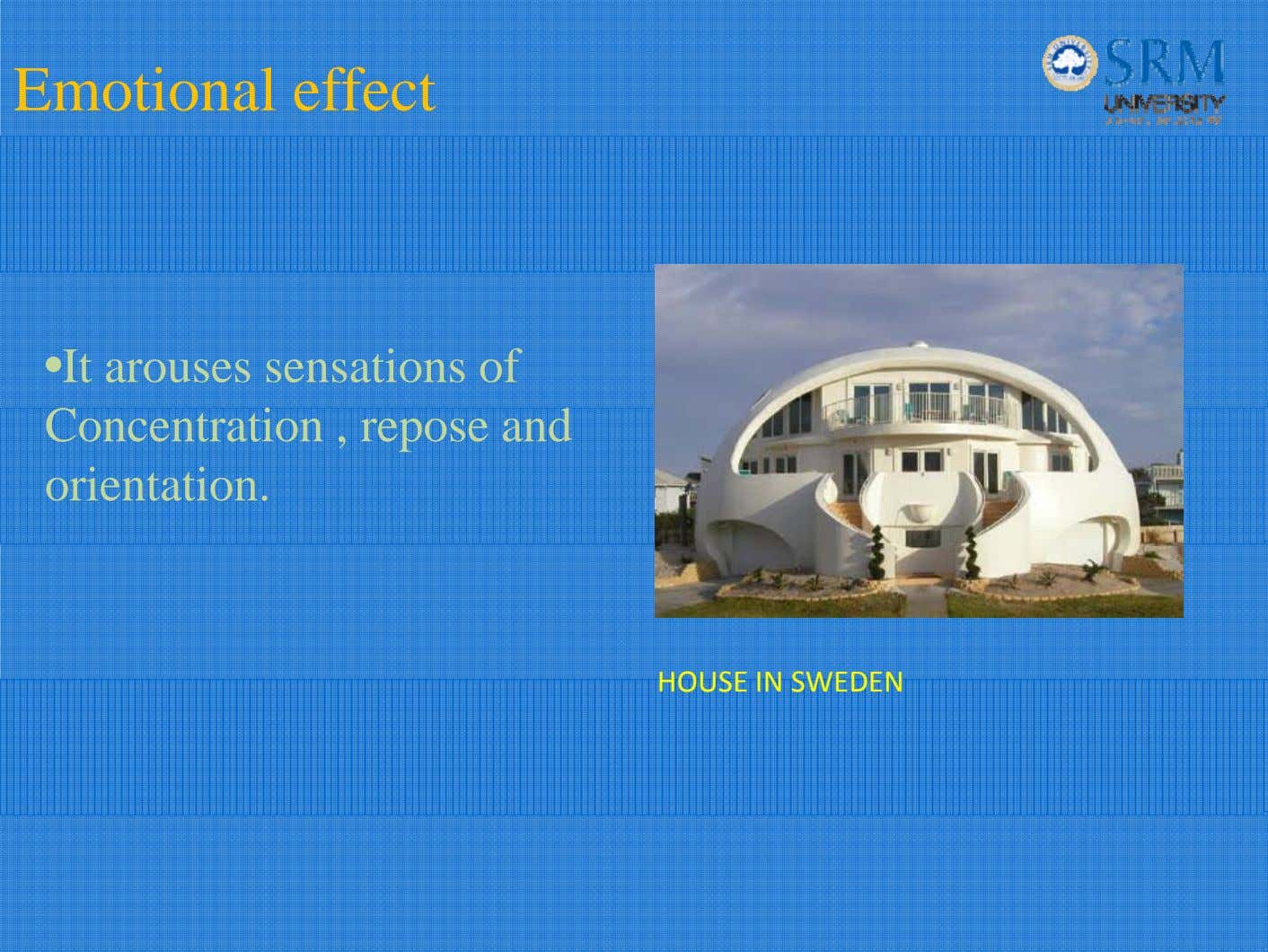 Emotional effect •It arouses sensations of Concentration , repose and orientation. HOUSE IN SWEDEN