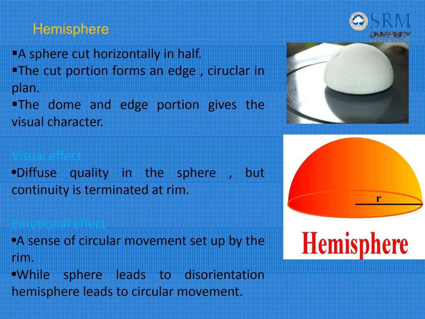 Hemisphere A sphere cut horizontally in hal f. The cut portion forms an edge ,
