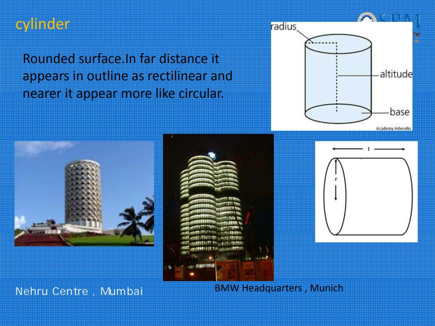 cylinder Rounded surface.In far distance it appears in outline as rectilinear and nearer i t