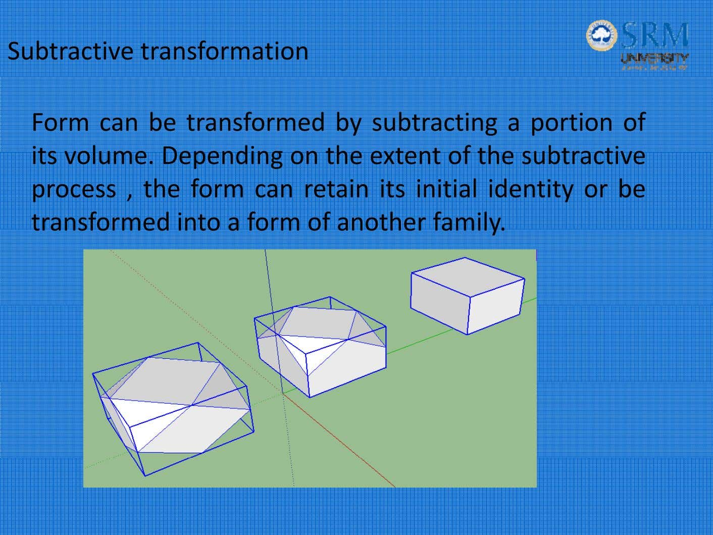 Subtractive transformation Form can be transformed by subtracting a portion of its volume. Depending on