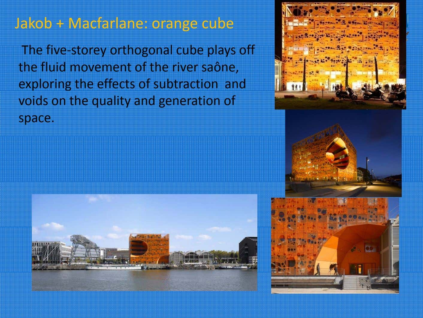 Jakob + Macfarlane: orange cube Th e fi ve‐storey orthogona l cub e p l