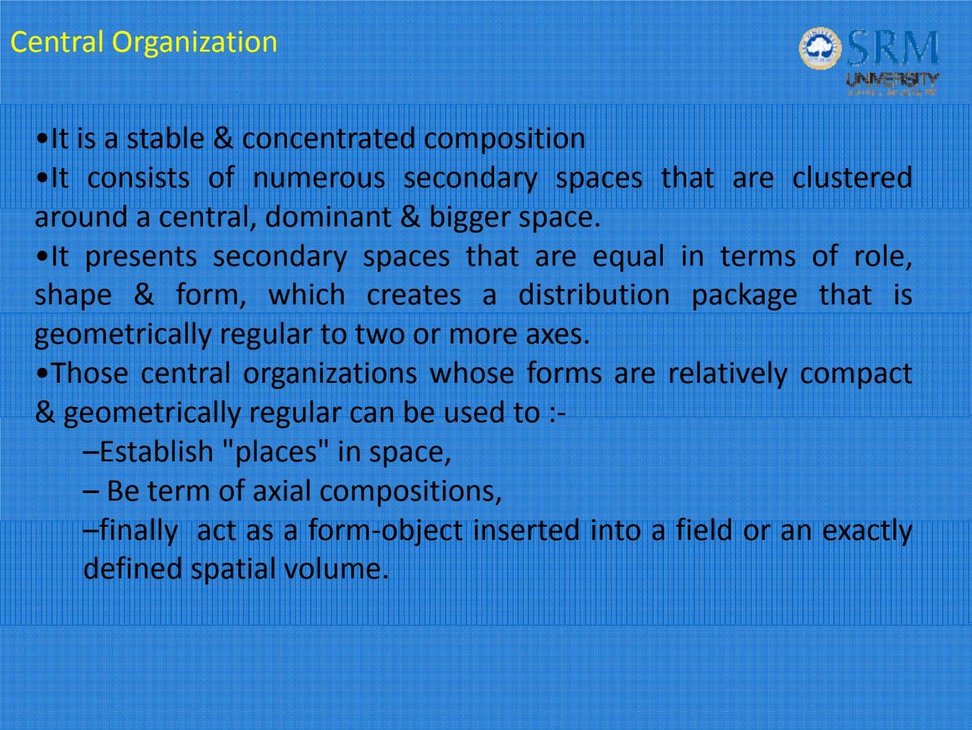 Central Organization •It is a stable & concentrated composition •It consists of numerous secondary spaces