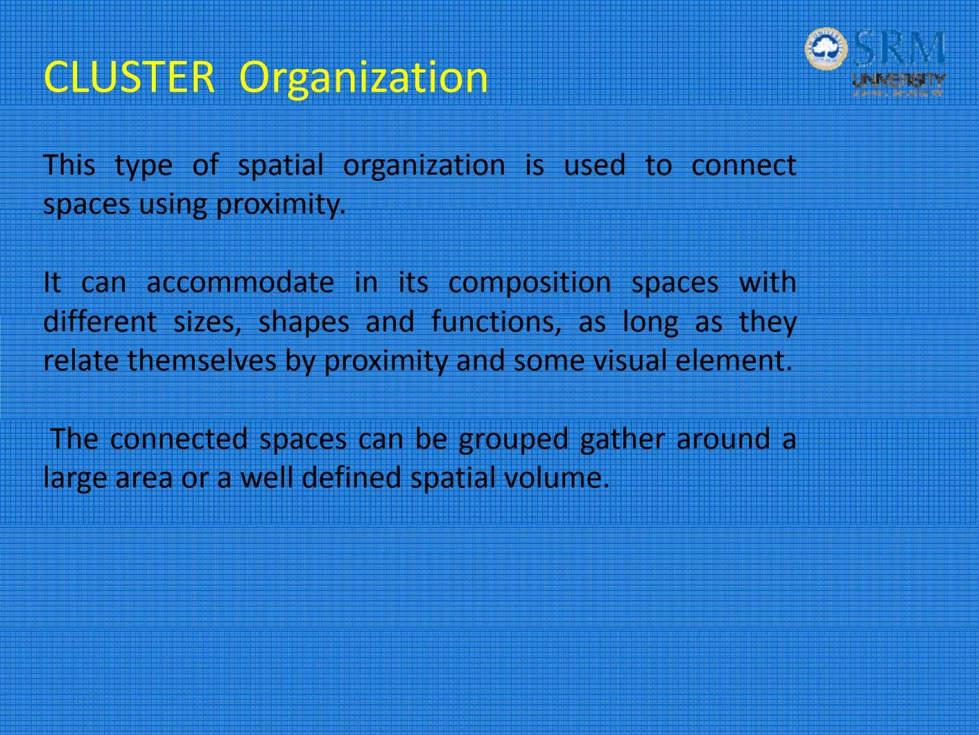 CLUSTER Organization This type of spatial organization is used to connect spaces using proximity. It