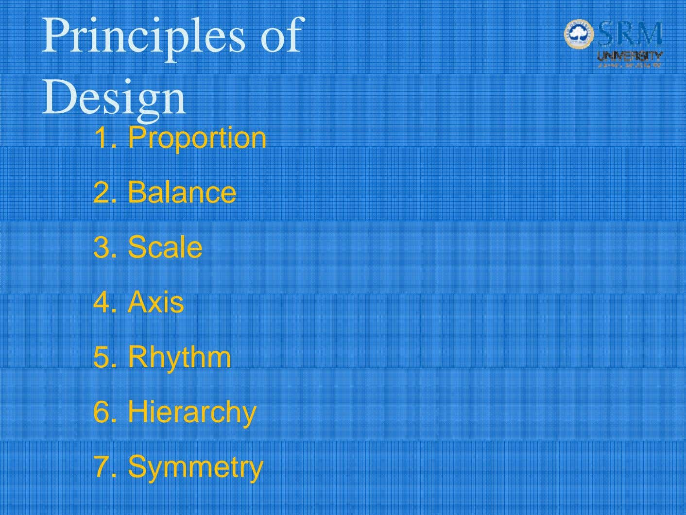 Principles of Design 1. Proportion 2. Balance 3. Scale 4. Axis 5. Rhythm 6. Hierarchy