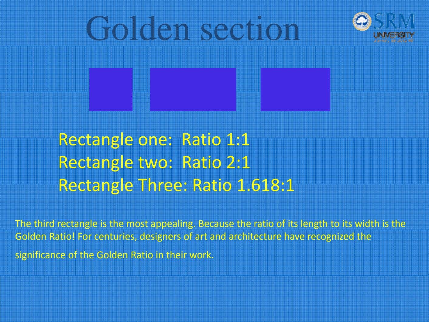Golden section Rectangle one: Ratio 1:1 Rectangle two: Ratio 2:1 Rectangle Three: Ratio 1. 618:1