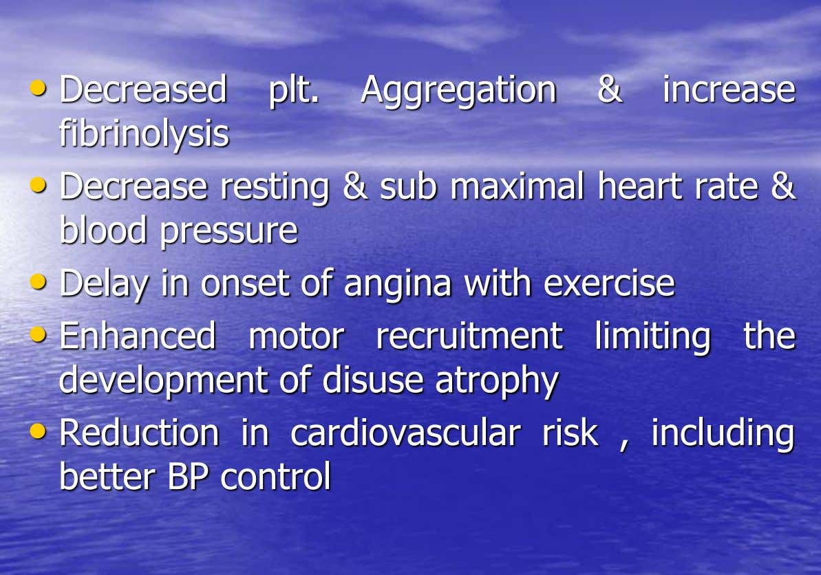 • Decreased fibrinolysis plt. Aggregation & increase • Decrease resting & sub maximal heart rate &