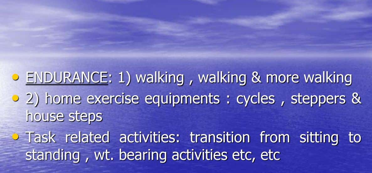 • ENDURANCE: 1) walking , walking & more walking • 2) home exercise equipments : cycles