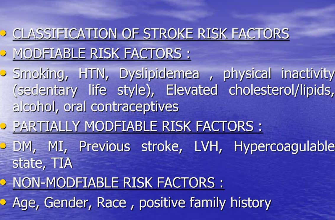 • CLASSIFICATION OF STROKE RISK FACTORS • MODFIABLE RISK FACTORS : • Smoking, HTN, Dyslipidemea ,