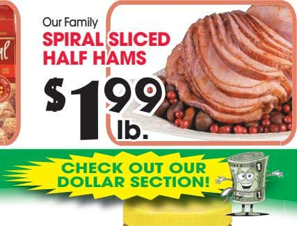 Our Family SPIRAL SLICED HALF HAMS $ 1 99 lb. CHECK OUT OUR DOLLAR SECTION!