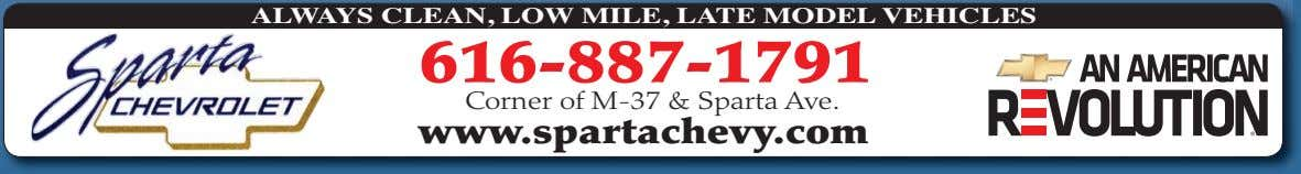 ALWAYS CLEAN, LO W MILE, LATE MODEL V EHICLES 616-887-1791 Corner of M-37 & Sparta