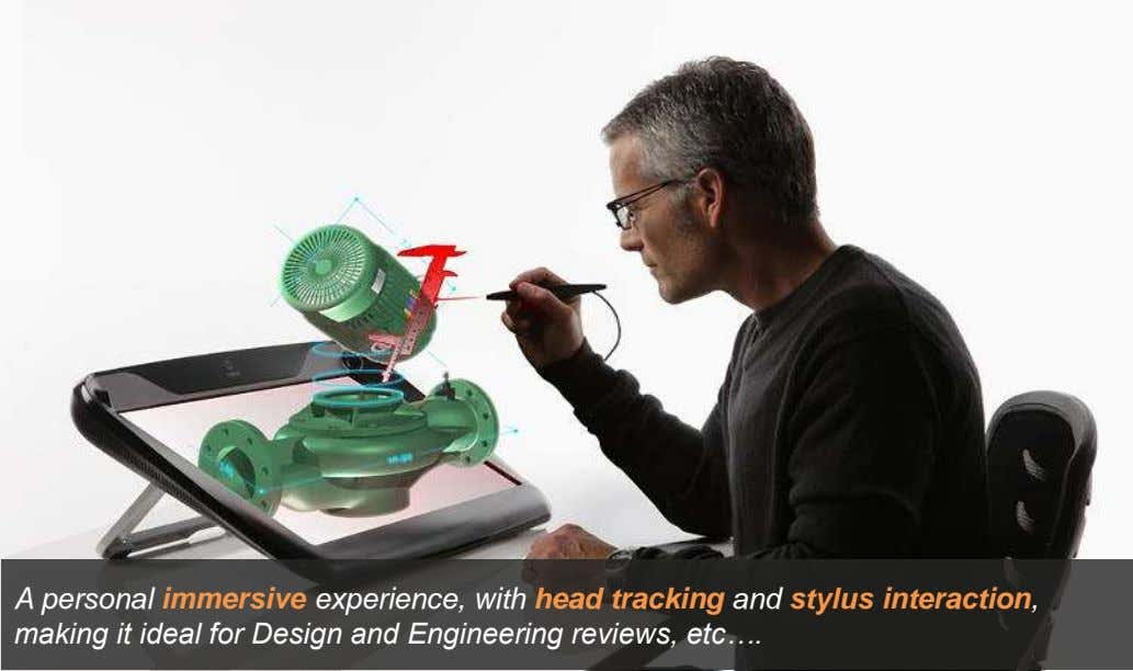 A personal immersive experience, with head tracking and stylus interaction, making it ideal for Design