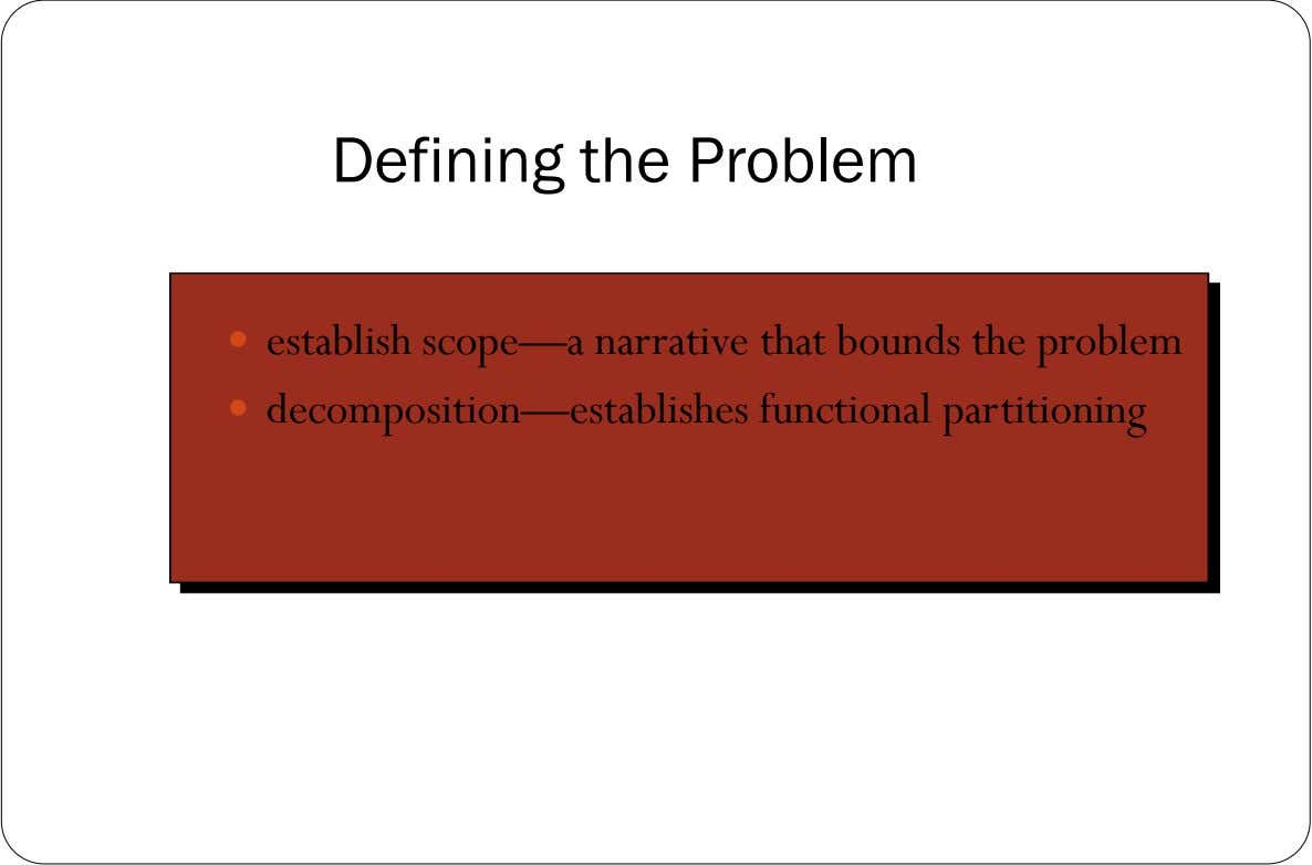 Defining the Problem  establish scope—a narrative that bounds the problem  decomposition—establishes functional partitioning