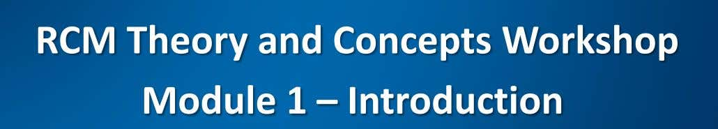 RCM Theory and Concepts Workshop Module 1 – Introduction