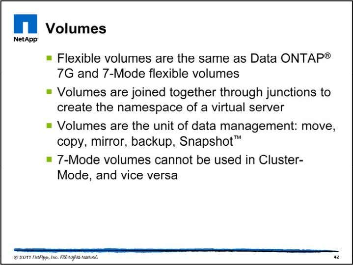 Cluster-Mode volumes can be flexible volumes. The flexible vo lumes are functionally equivalent to flexible volumes