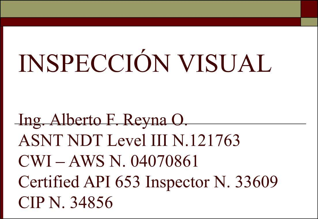 INSPECCIÓN VISUAL Ing. Alberto F. Reyna O. ASNT NDT Level III N.121763 CWI – AWS N.