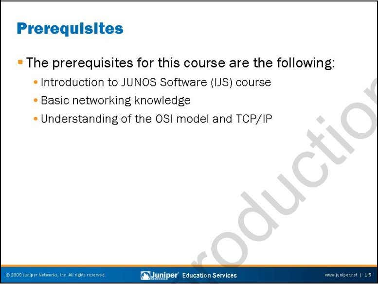 Troubleshooting JUNOS Platforms Prerequisites The slide lists the prerequisites for this course. Course Introduction •
