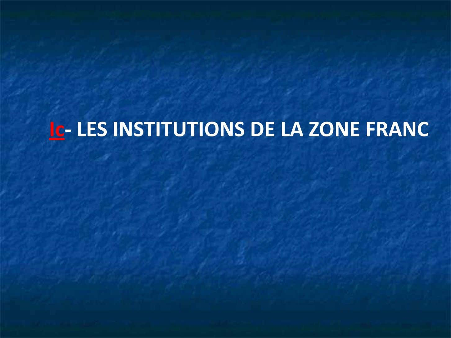 Ic- LES INSTITUTIONS DE LA ZONE FRANC
