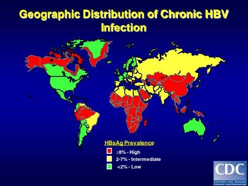 Geographic Distribution of Chronic HBV Infection HBsAg Prevalence 8% - High 2-7% - Intermediate <2%