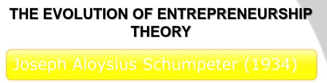 THE EVOLUTION OF ENTREPRENEURSHIP THEORY Joseph Aloysius Schumpeter (1934)