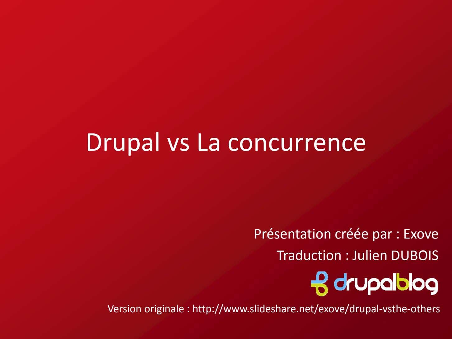 Drupal vs La concurrence Présentation créée par : Exove Traduction : Julien DUBOIS Version originale