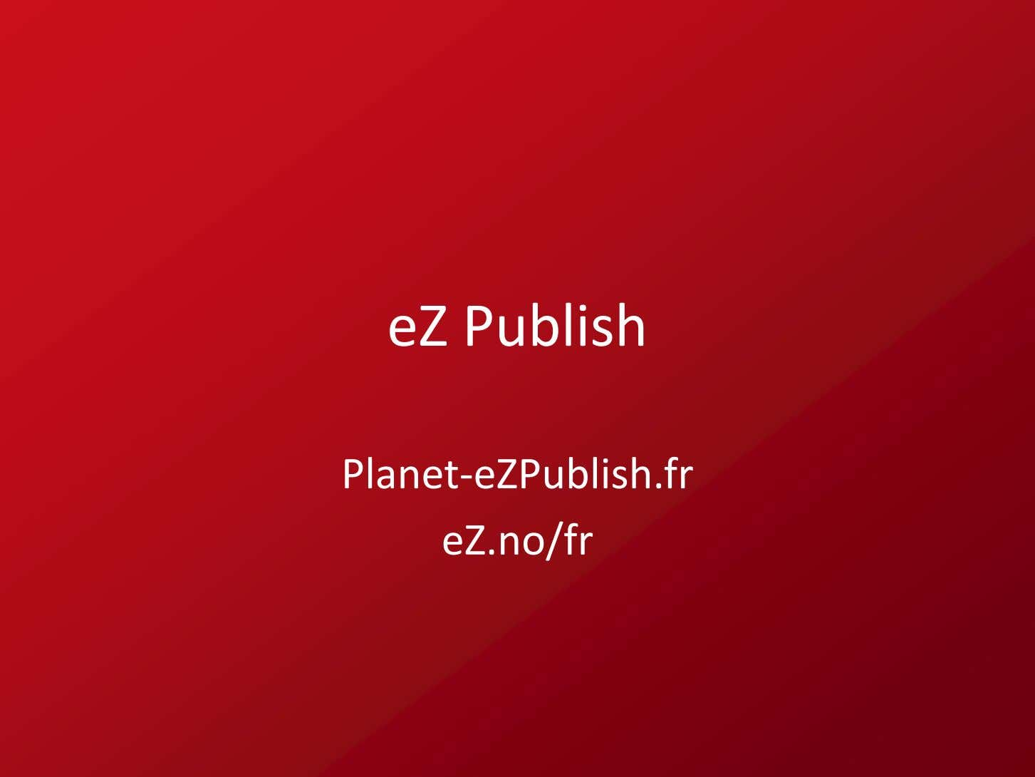 eZ Publish Planet ‐eZPublish .fr eZ.no/fr