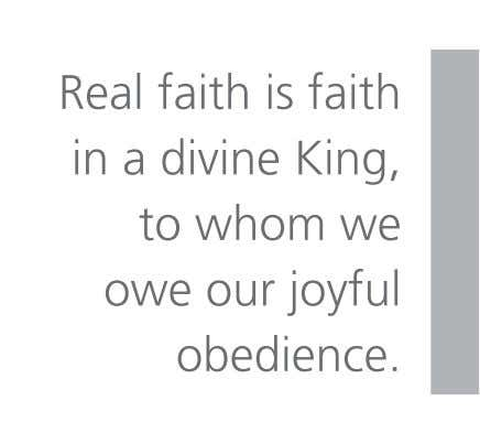 Real faith is faith in a divine King, to whom we owe our joyful obedience.