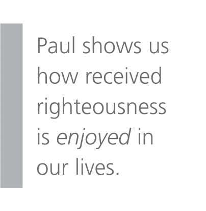 Paul shows us how received righteousness is enjoyed in our lives.