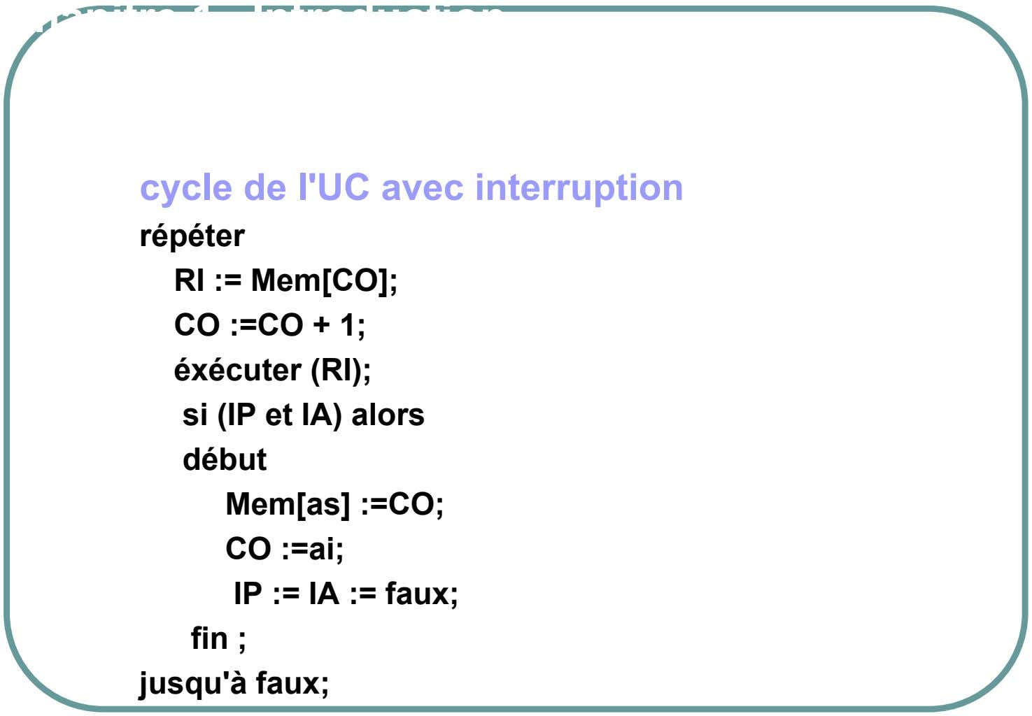Chapitre 1. Introduction cycle de l'UC avec interruption répéter RI := Mem[CO]; CO :=CO + 1;