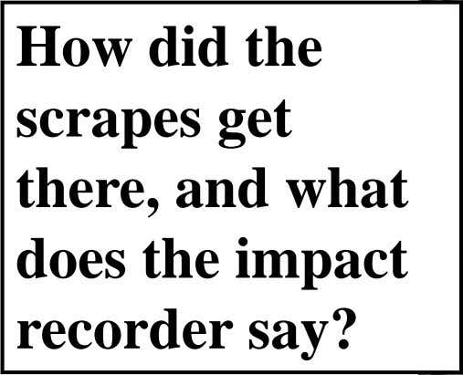 How did the scrapes get there, and what does the impact recorder say?