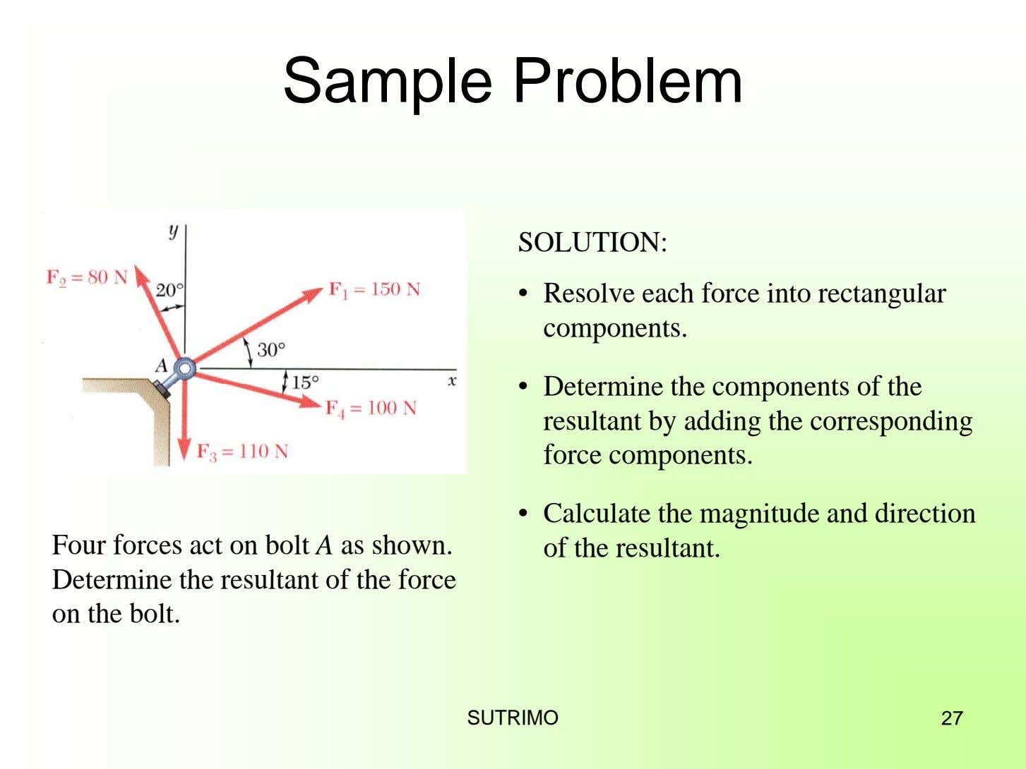 Sample Problem SOLUTION: • Resolve each force into rectangular components. • Determine the components of