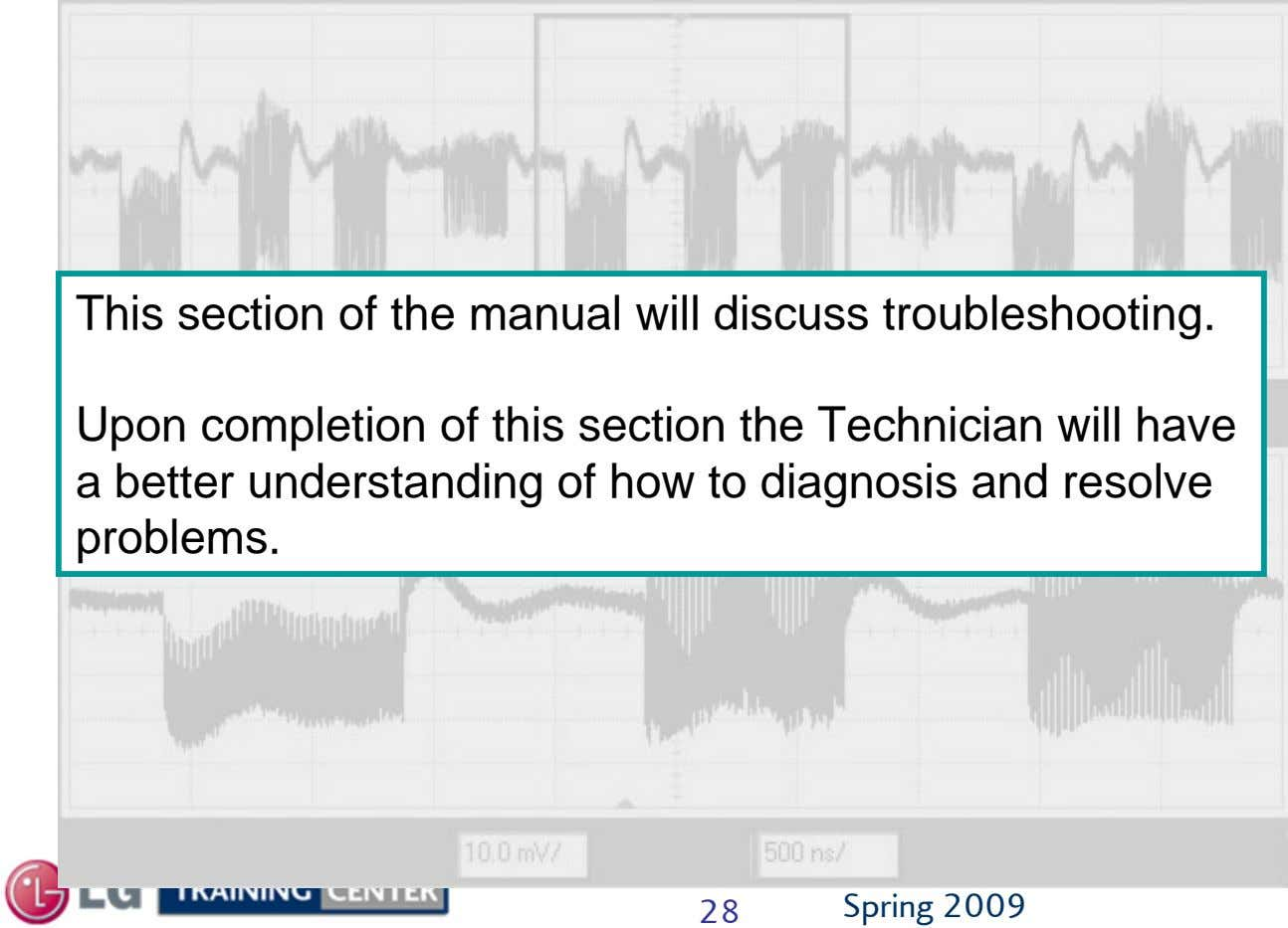 This section of the manual will discuss troubleshooting. Upon completion of this section the Technician