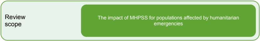 Review scope The impact of MHPSS for populations affected by humanitarian emergencies