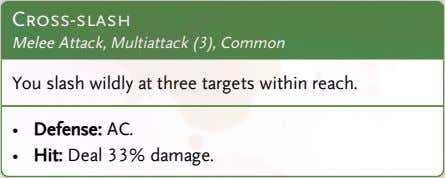 Cross-slash Melee Attack, Multiattack (3), Common You slash wildly at three targets within reach. •