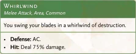 Whirlwind Melee Attack, Area, Common You swing your blades in a whirlwind of destruction. •