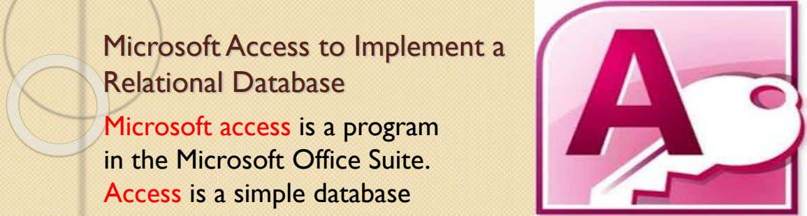 Microsoft Access to Implement a Relational Database Microsoft access is a program in the Microsoft Office