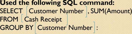 Used the following SQL command: SELECT Customer Number , SUM(Amount) FROM Cash Receipt GROUP BY Customer
