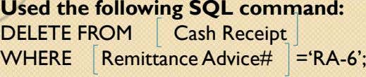 Used the following SQL command: DELETE FROM Cash Receipt WHERE Remittance Advice# ='RA-6';