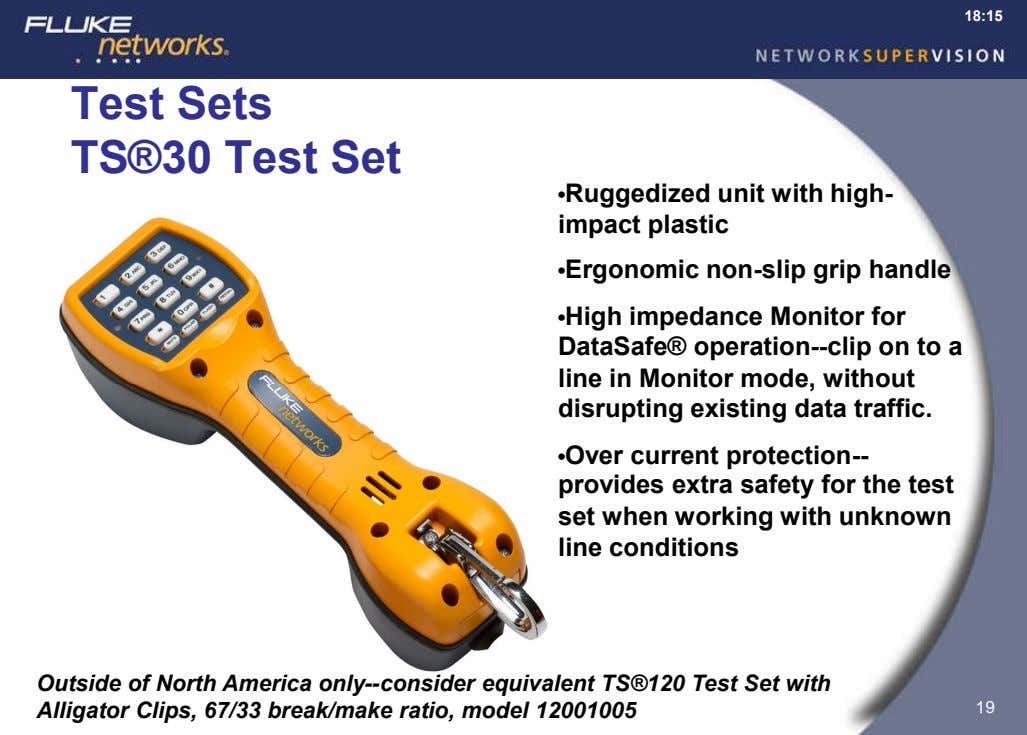 18:15 Test Sets TS®30 Test Set •Ruggedized unit with high- impact plastic •Ergonomic non-slip grip