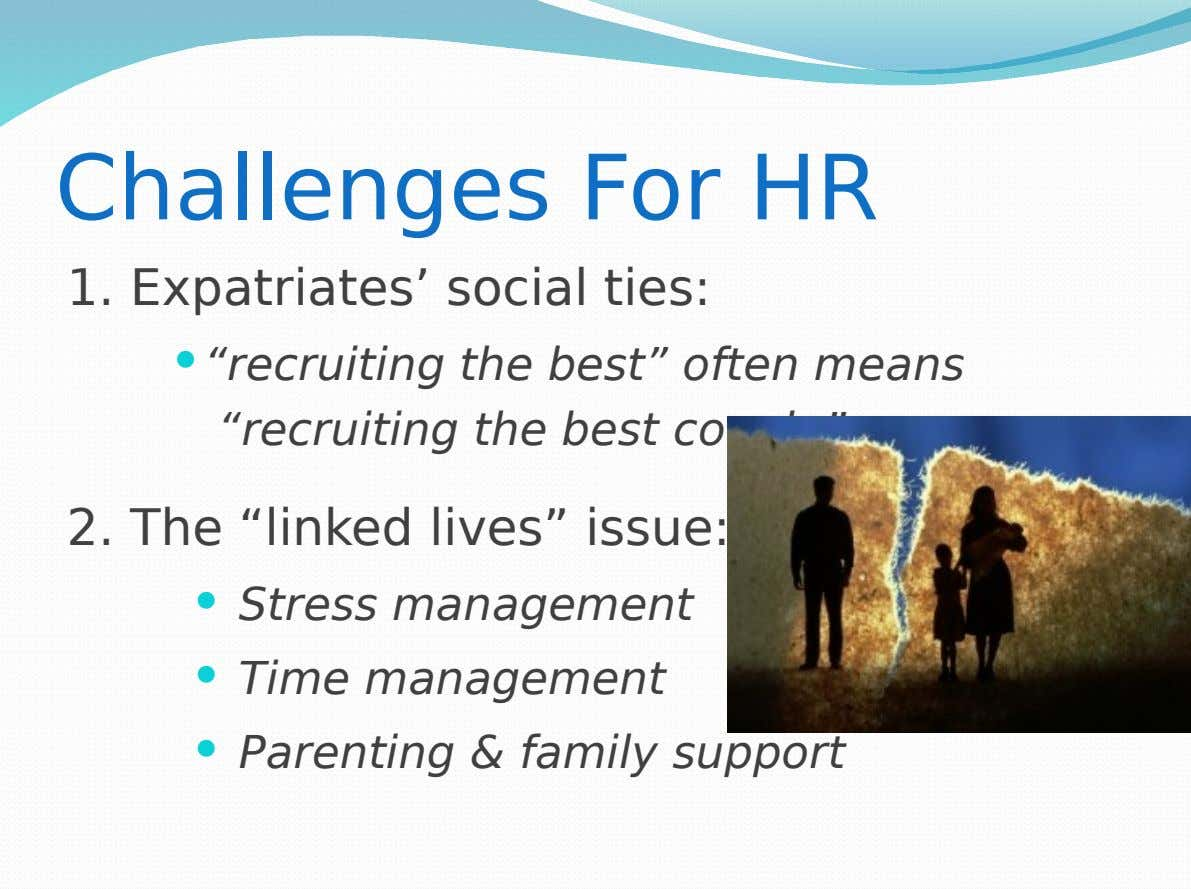 "Challenges For HR 1. Expatriates' social ties:  ""recruiting the best"" often means ""recruiting the best"