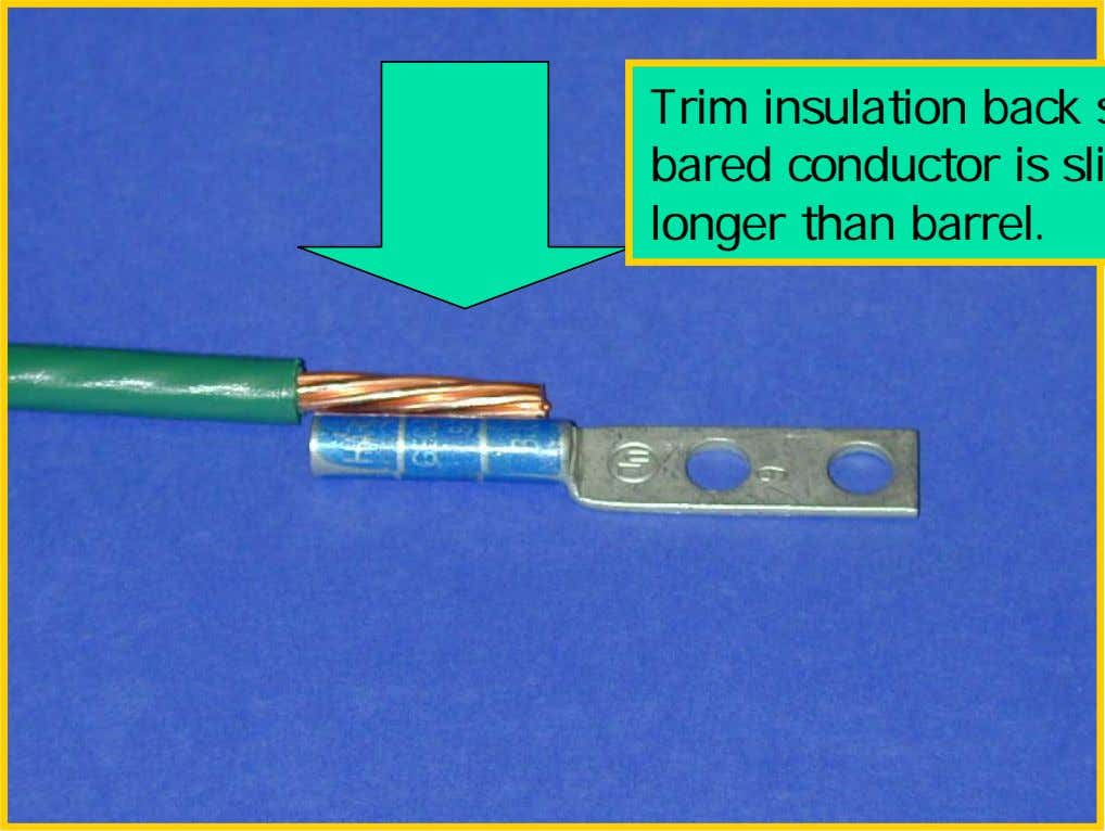 Connection Process Trim insulation back so that bared conductor is slightly longer than barrel.