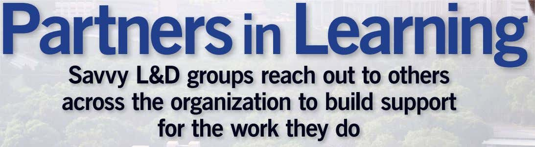 Partners in Learning Savvy L&D groups reach out to others across the organization to build