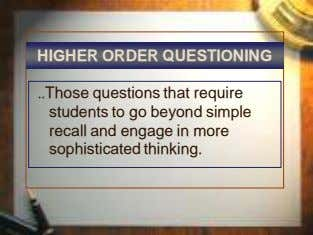 HIGHER ORDER QUESTIONING Those questions that require students to go beyond simple recall and engage
