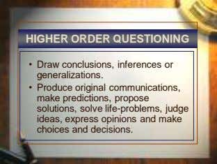 HIGHER ORDER QUESTIONING • Draw conclusions, inferences or generalizations. • Produce original communications,